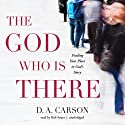 The God Who Is There: Finding Your Place in God's Story Audiobook by D. A. Carson Narrated by Bob Souer