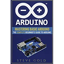 Arduino: Mastering Basic Arduino: The Complete Beginner's Guide To Arduino