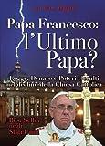 Papa Francesco. L'ultimo papa? Logge, denaro e poteri occulti nel declino della Chiesa cristiana