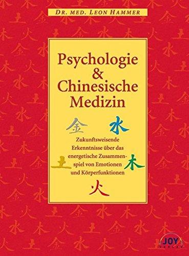 Psychologie und Chinesische Medizin: Zukunftsweisende Erkenntnisse über das energetische Zusammenspiel von Emotionen und Körperfunktionen