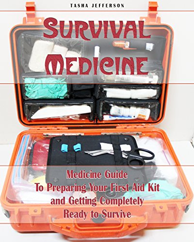 Survival Medicine: Medicine Guide To Preparing Your First Aid Kit and Getting Completely Ready to Survive: (Herbal Medicine, Herbal Remedies, Emergency Medicine) (Survival Medicine, First Aid Kit) -