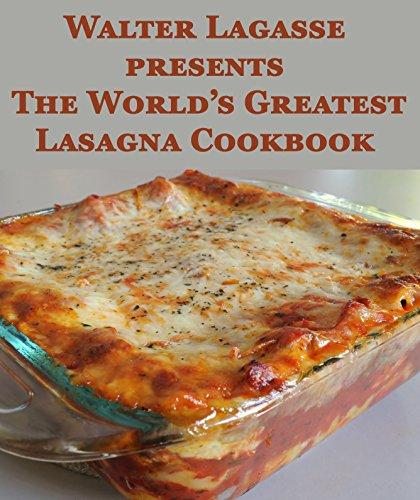 Walter Lagasse presents The World's Greatest Lasagna Cookbook (Walter Lagasse Cookbook Series)