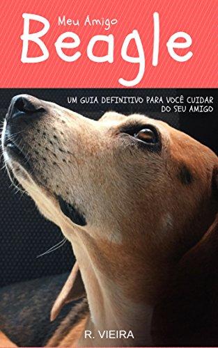 Meu Amigo Beagle: Um Guia Definitivo Para Você Cuidar do Seu Amigo (Portuguese Edition)