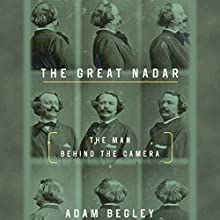 The Great Nadar: The Man Behind the Camera Audiobook by Adam Begley Narrated by Mark Boyett