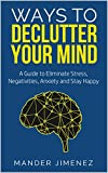 Ways To Declutter Your Mind: A Guide to Eliminate Stress, Negativities, Anxiety and Stay Happy
