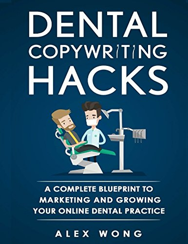 Dental Copywriting Hacks : A Complete Blueprint To Marketing And Growing Your Online Dental Practice