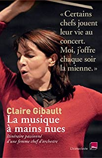 La musique à mains nues : itinéraire passionné d'une femme chef d'orchestre, Gibault, Claire