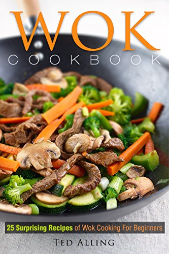 Wok Cookbook - 25 Surprising Recipes of Wok Cooking for Beginners: Healthy, Fast, Wok Cooking Made Easy for You by [Alling,Ted]