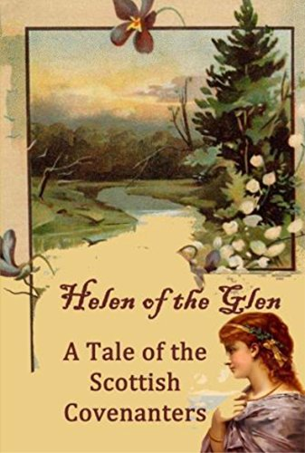 Helen of the Glen: A Tale of the Scottish Covenanters.