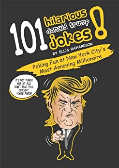 101 Hilarious Donald Trump Jokes - Poking Fun at New York City's Most Annoying Millionaire by [Richardson, Ellis]