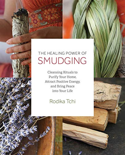 The Healing Power of Smudging: Cleansing Rituals to Purify Your Home, Attract Positive Energy and Br