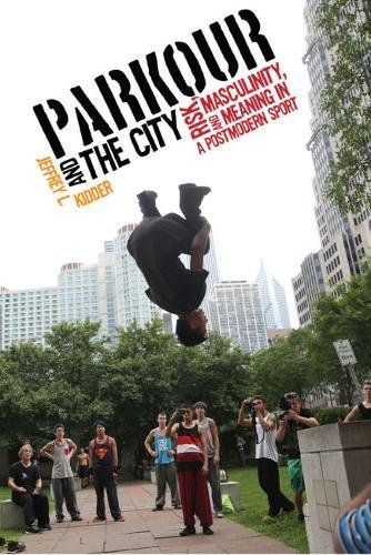 Parkour and the City: Risk, Masculinity, and Meaning in a Postmodern Sport (Critical Issues in Sport and Society)