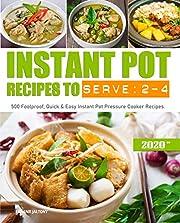 Instant Pot Recipes to Serve 2-4: 500 Foolproof, Quick & Easy Instant Pot Pressure Cooker Recipes