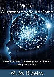 Mindset A Transformação da Mente: Descubra como a mente pode te ajudar a atingir o sucesso