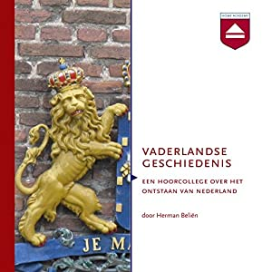Vaderlandse Geschiedenis: Een hoorcollege over het ontstaan van Nederland Audiobook