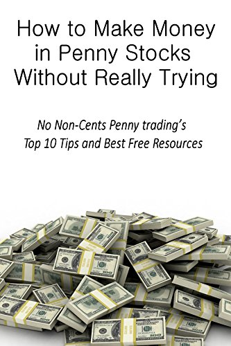 How to Make Money in Penny Stocks Without Really Trying: No Non-Cents Penny trading's Top 10 Tips and Best Free Resources