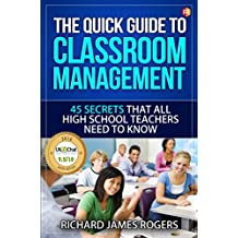 The Quick Guide to Classroom Management: 45 Secrets That All High School Teachers Need to Know (Rogers Pedagogical Book 1)