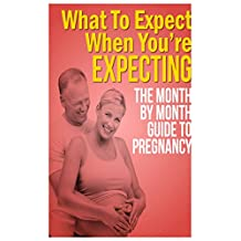 What to Expect When You're Expecting: The Month by Month Guide to Pregnancy, What Will Happen To Your Body and How Your Baby is Developing