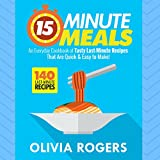 15-Minute Meals: An Everyday Cookbook of 140 Tasty Last-Minute Recipes That Are Quick & Easy to Make!