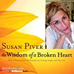 The Wisdom of a Broken Heart: How to Turn the Pain of a Breakup into Healing, Insight, and New Love | Susan Piver