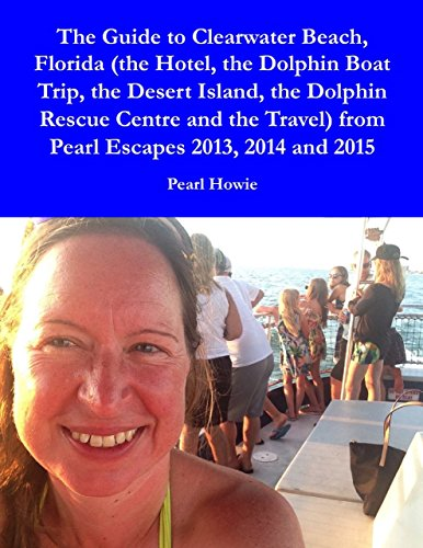 The Guide to Clearwater Beach, Florida (the Hotel, the Dolphin Boat Trip, the Desert Island, the Dolphin Rescue Centre and the Travel) from Pearl Escapes 2013, 2014 and 2015 ()