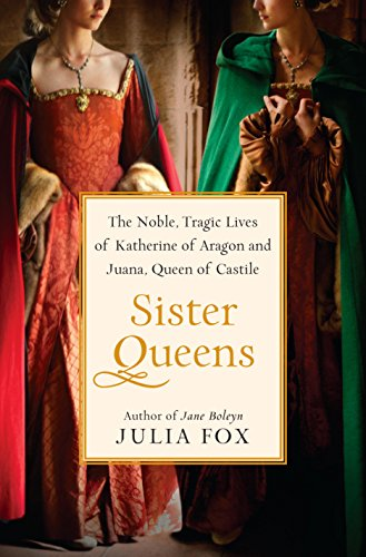 Sister Queens: The Noble, Tragic Lives of Katherine of Aragon and Juana, Queen of Castile -