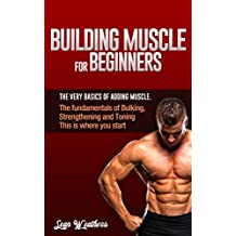 Building Muscle for Beginners: The very basics of adding muscle. (Sean Weathers Fitness Book 1)