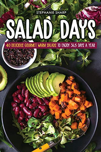 Salad Days: 40 Delicious Gourmet Warm Salads to enjoy 365 Days a Year