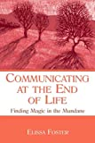 Communicating at the End of Life : Finding Magic in the Mundane, Foster, Elissa, 0805855661