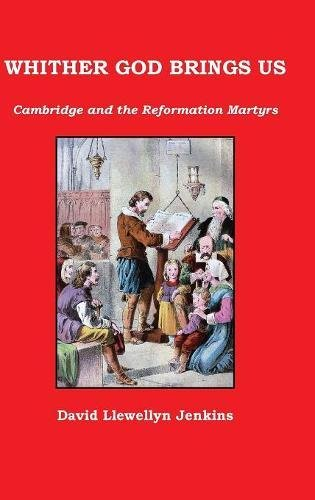 WHITHER GOD BRINGS US: Cambridge and the Reformation Martyrs