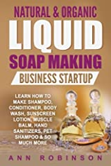 Natural & Organic Liquid Soap Making Business Startup: Learn How to Make Shampoo, Conditioner, Body Wash, Sunscreen Lotion, Muscle Balm, Hand Sanitizers, Pet Shampoo & So Much More Paperback