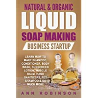 Natural & Organic Liquid Soap Making Business Startup: Learn How to Make Shampoo, Conditioner, Body Wash, Sunscreen…