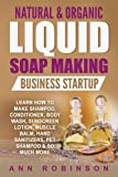 download ebook natural & organic liquid soap making business startup: learn how to make shampoo, conditioner, body wash, sunscreen lotion, muscle balm, hand sanitizers, pet shampoo & so much more pdf epub