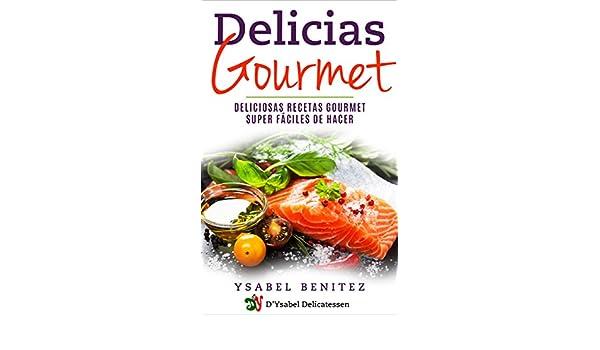Delicias Gourmet: Deliciosas recetas gourmet super fáciles de hacer eBook: Ysabel Benitez, Damaris Fernandez: Amazon.es: Tienda Kindle