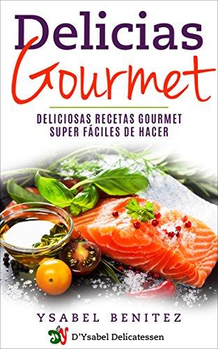 Delicias Gourmet: Deliciosas recetas gourmet super fáciles de hacer (Spanish Edition) by [