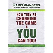 Game Changers: The World's Leading Entrepreneurs: How They're Changing the Game and You Can Too!