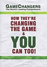 Game Changers: The World's Leading Entrepreneurs How They're Changing the Game & You Can Too!