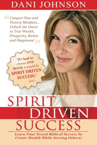 Spirit Driven Success: Learn Time Tested Biblical Secrets to Create Wealth While Serving Others!