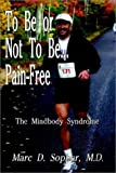 To Be or Not To Be... Pain-Free: The Mindbody Syndrome [Paperback] [2003] (Author) M. D. Marc D. Sopher