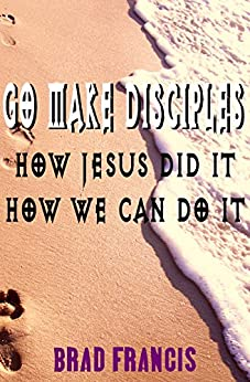 Go Make Disciples: How Jesus Did It, How We Can Do It by [Francis, Brad]