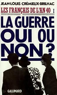 Les Français de l'an 40, tome 1 : La guerre oui ou non ? par Jean-Louis Crémieux-Brilhac