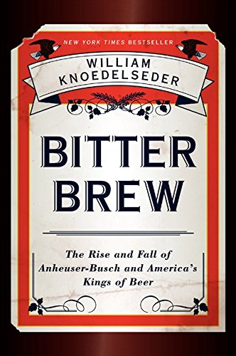 Bitter Brew  The Rise And Fall Of Anheuser Busch And Americas Kings Of Beer