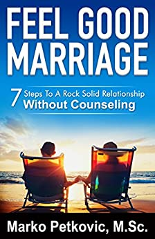 Feel Good Marriage: 7 Steps To A Rock Solid Relationship Without Counseling by [Petkovic, Marko]