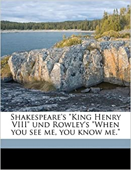 Shakespeare's 'King Henry VIII' und Rowley's 'When you see me, you know me.'