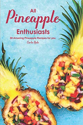 All Pineapple Enthusiasts: 30 Amazing Pineapple Recipes for you by Carla Hale