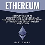 Ethereum: Complete Guide to Ethereum and the Blockchain Technology, Ethereum Mining, Smart Contracts, and Decentralized Applications | Matt Cohen