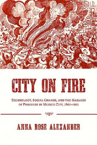 City on Fire: Technology, Social Change, and the Hazards of Progress in Mexico City, 1860-1910 (Pittsburgh Hist Urban Environ) (Anna Rose)