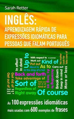 INGLÊS: APRENDIZAGEM RÁPIDA DE EXPRESSÕES IDIOMÁTICAS PARA PESSOAS QUE FALAM PORTUGUÊS: As 100 expressões idiomáticas mais usadas com 600 exemplos de frases