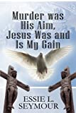 Murder Was His Aim, Jesus Was and Is My Gain, Essie L. Seymour, 1615463453