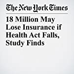 18 Million May Lose Insurance if Health Act Falls, Study Finds | Robert Pear